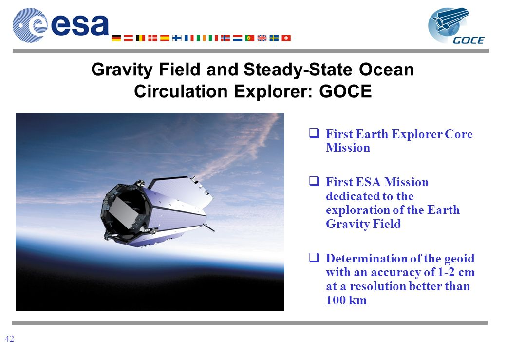 42 First Earth Explorer Core Mission First ESA Mission dedicated to the exploration of the Earth Gravity Field Determination of the geoid with an accuracy of 1-2 cm at a resolution better than 100 km Gravity Field and Steady-State Ocean Circulation Explorer: GOCE