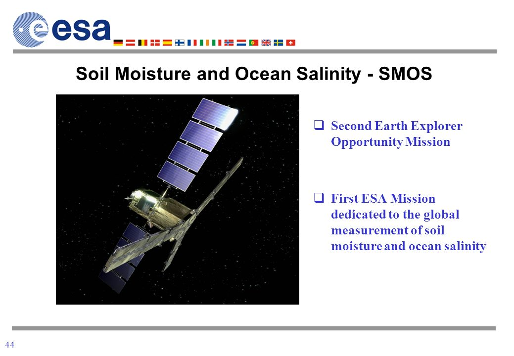 44 Second Earth Explorer Opportunity Mission First ESA Mission dedicated to the global measurement of soil moisture and ocean salinity Soil Moisture and Ocean Salinity - SMOS