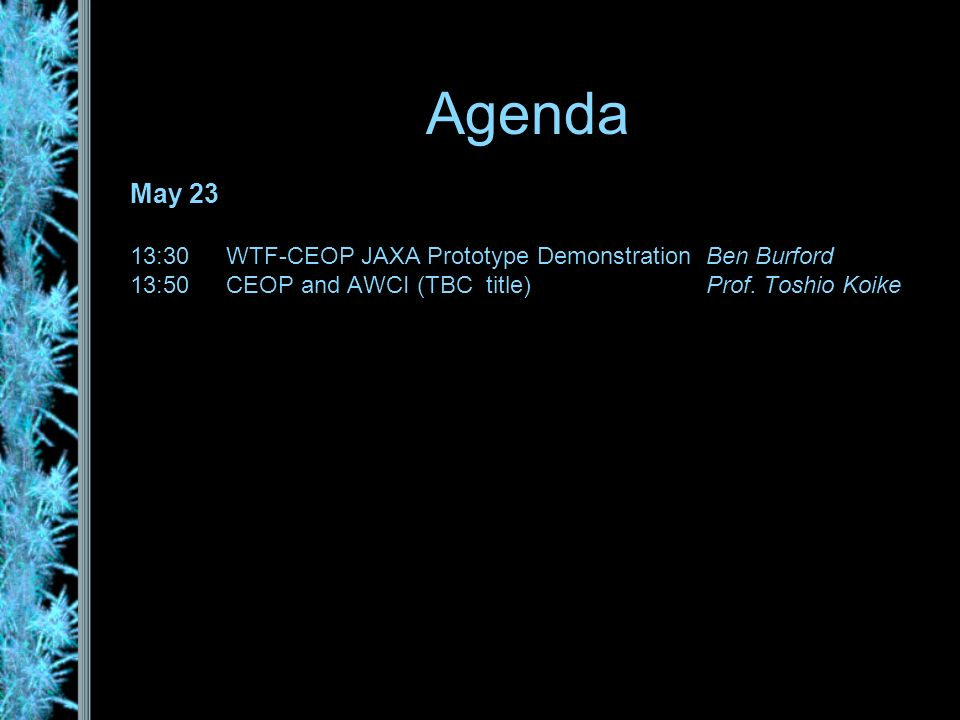 Agenda May 23 13:30WTF-CEOP JAXA Prototype DemonstrationBen Burford 13:50CEOP and AWCI (TBC title)Prof.
