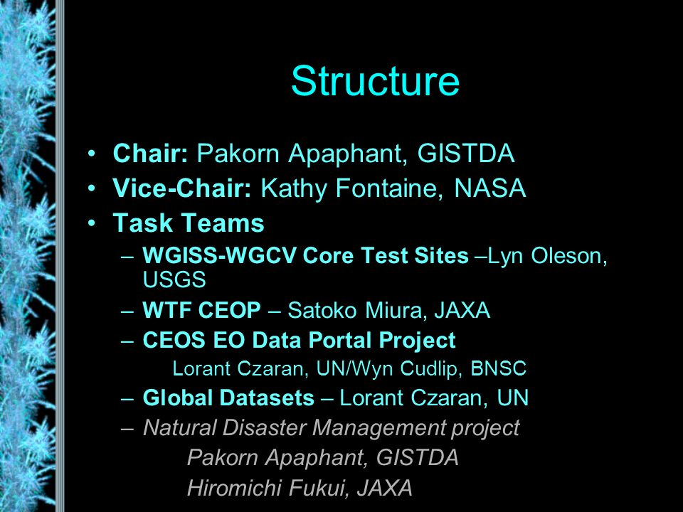 Structure Chair: Pakorn Apaphant, GISTDA Vice-Chair: Kathy Fontaine, NASA Task Teams –WGISS-WGCV Core Test Sites –Lyn Oleson, USGS –WTF CEOP – Satoko Miura, JAXA –CEOS EO Data Portal Project Lorant Czaran, UN/Wyn Cudlip, BNSC –Global Datasets – Lorant Czaran, UN –Natural Disaster Management project Pakorn Apaphant, GISTDA Hiromichi Fukui, JAXA