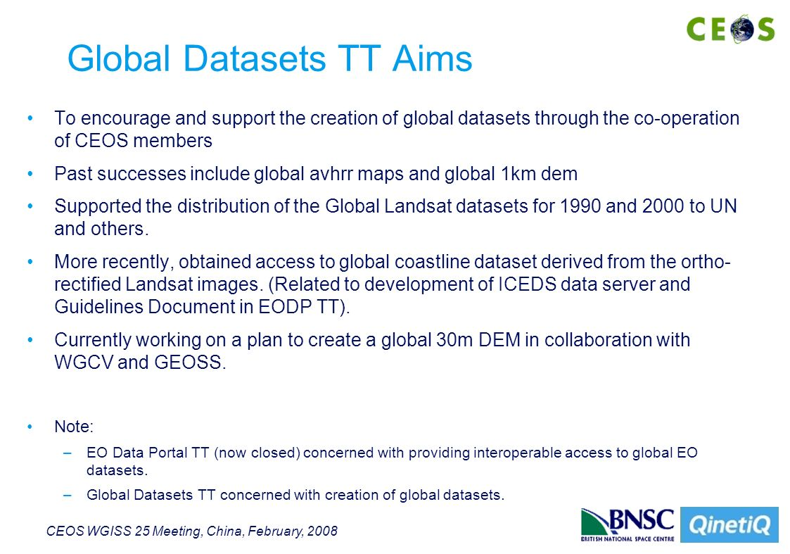 CEOS WGISS 25 Meeting, China, February, 2008 Global Datasets TT Aims To encourage and support the creation of global datasets through the co-operation