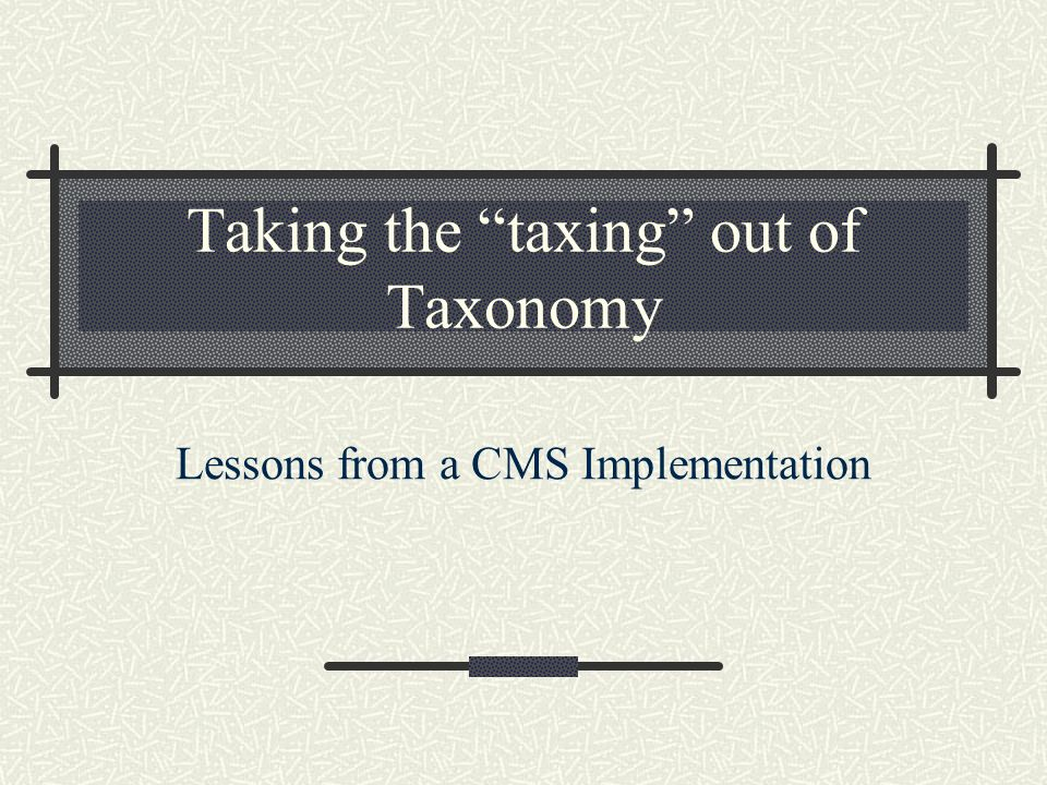 Taking the taxing out of Taxonomy Lessons from a CMS Implementation