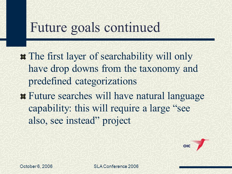 October 6, 2006SLA Conference 2006 Future goals continued The first layer of searchability will only have drop downs from the taxonomy and predefined categorizations Future searches will have natural language capability: this will require a large see also, see instead project