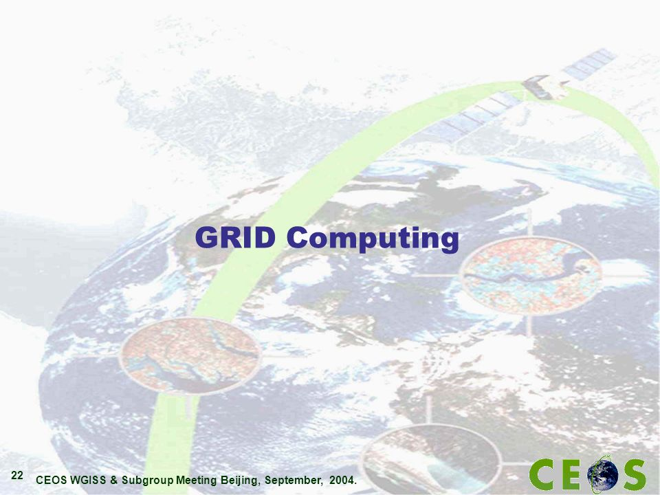 CEOS WGISS & Subgroup Meeting Beijing, September, 2004. 22 GRID Computing