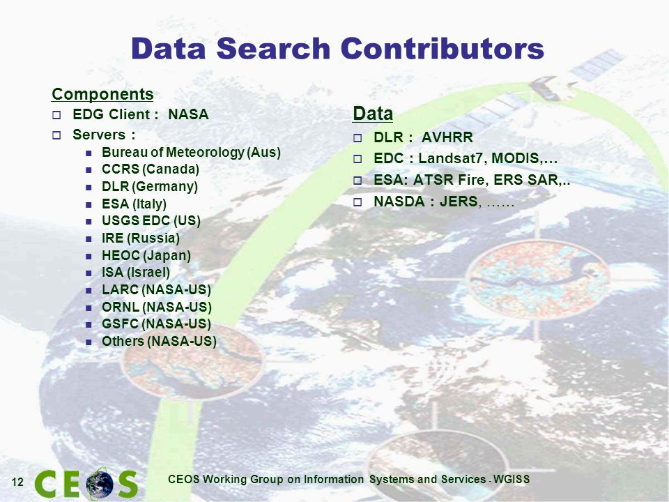 CEOS Working Group on Information Systems and Services - WGISS 12 Data Search Contributors Data o DLR : AVHRR o EDC : Landsat7, MODIS,… o ESA: ATSR Fire, ERS SAR,..