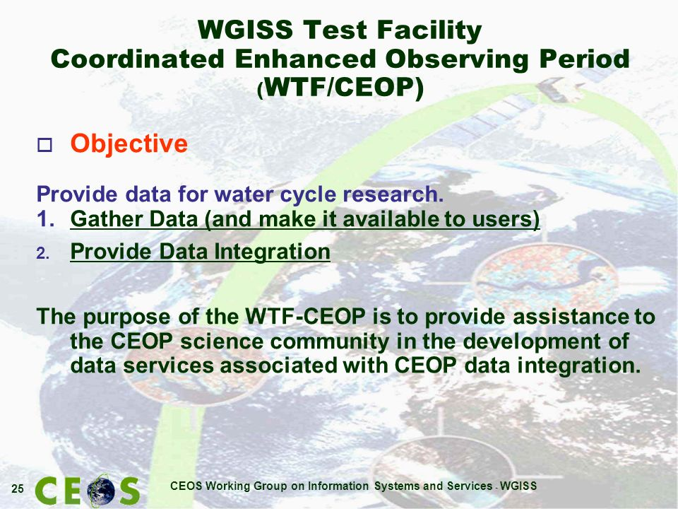 CEOS Working Group on Information Systems and Services - WGISS 25 WGISS Test Facility Coordinated Enhanced Observing Period ( WTF/CEOP) o Objective Provide data for water cycle research.