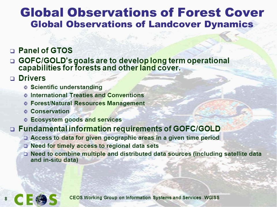 CEOS Working Group on Information Systems and Services - WGISS 8 Global Observations of Forest Cover Global Observations of Landcover Dynamics Panel of GTOS GOFC/GOLDs goals are to develop long term operational capabilities for forests and other land cover.