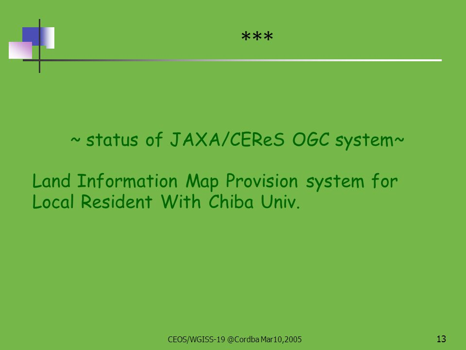 CEOS/WGISS-19 @Cordba Mar10,2005 12 Agriculture & Forestry related disaster monitoring Mile Stone Prototype System Transfer OGC Prototype System Development Hot spot monitoring (Main data : MODIS) Vegetation monitoring ( Main data : NOAA) Inundation monitoring ( Main data : AMSR-E) e.g.) - MAFFIN oriented activity of prototype enhancement Upgrading system/service contents Increase co-working WMS by inviting other agencies - New topic 2004 2005 Operational Services (Carried out mainly by MAFFIN) * Future Plan is under discussion