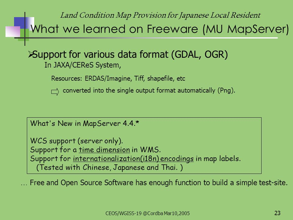 CEOS/WGISS-19 @Cordba Mar10,2005 22 Land Condition Map Provision for Japanese Local Resident What we learned on Freeware (MU MapServer) On-the-Fly projection (PROJ.4) In JAXA/CEReS system, resource data: 3 different projections Tokyo Datum-UTM, JGD2000-UTM, JGD2000-Geographic lat/lon, output projection : JGD2000- lat/lon *Tokyo Datum : Former Japanese Datum JGD2000 (Japanese Geodetic Datum 2000) : New Japanese Datum MU MapServer uses existing free libraries; PROJ.4 - Coordinate / Projection Converting Library GDAL - Geospatial Data Library OGR - Vector library