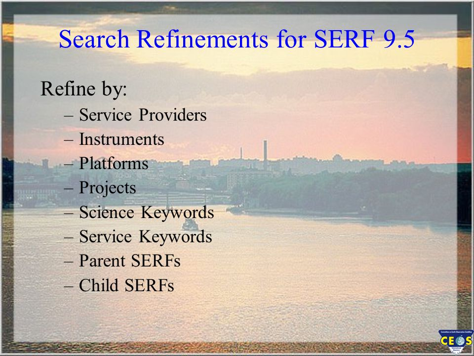 Search Refinements for SERF 9.5 Refine by: –Service Providers –Instruments –Platforms –Projects –Science Keywords –Service Keywords –Parent SERFs –Chi