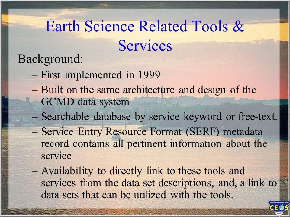 Earth Science Related Tools & Services Background: –First implemented in 1999 –Built on the same architecture and design of the GCMD data system –Sear