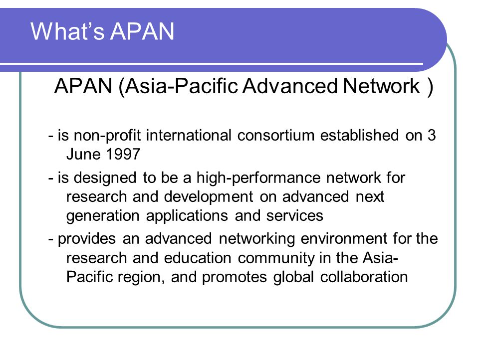 Whats APAN APAN (Asia-Pacific Advanced Network ) - is non-profit international consortium established on 3 June 1997 - is designed to be a high-perfor