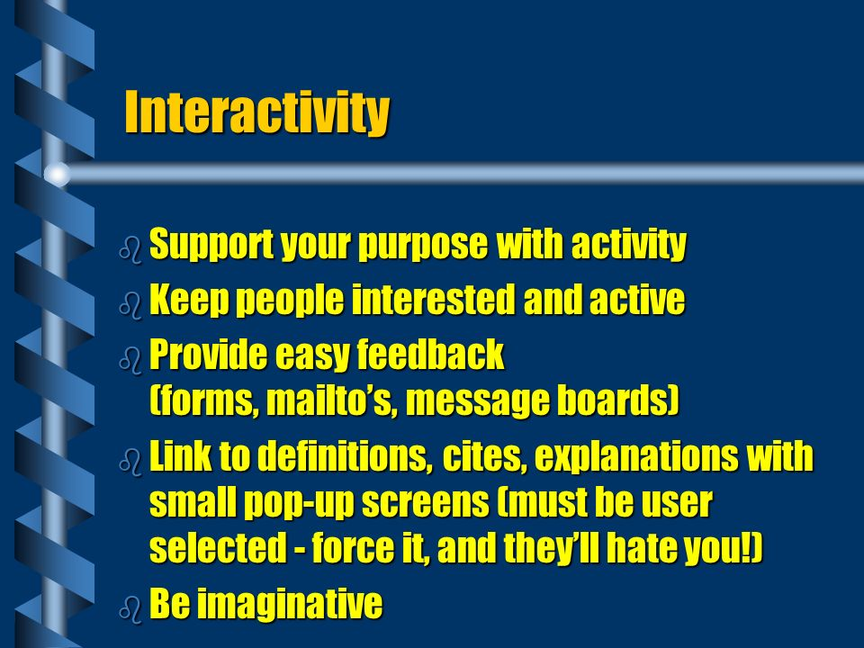 Interactivity b Support your purpose with activity b Keep people interested and active b Provide easy feedback (forms, mailtos, message boards) b Link to definitions, cites, explanations with small pop-up screens (must be user selected - force it, and theyll hate you!) b Be imaginative