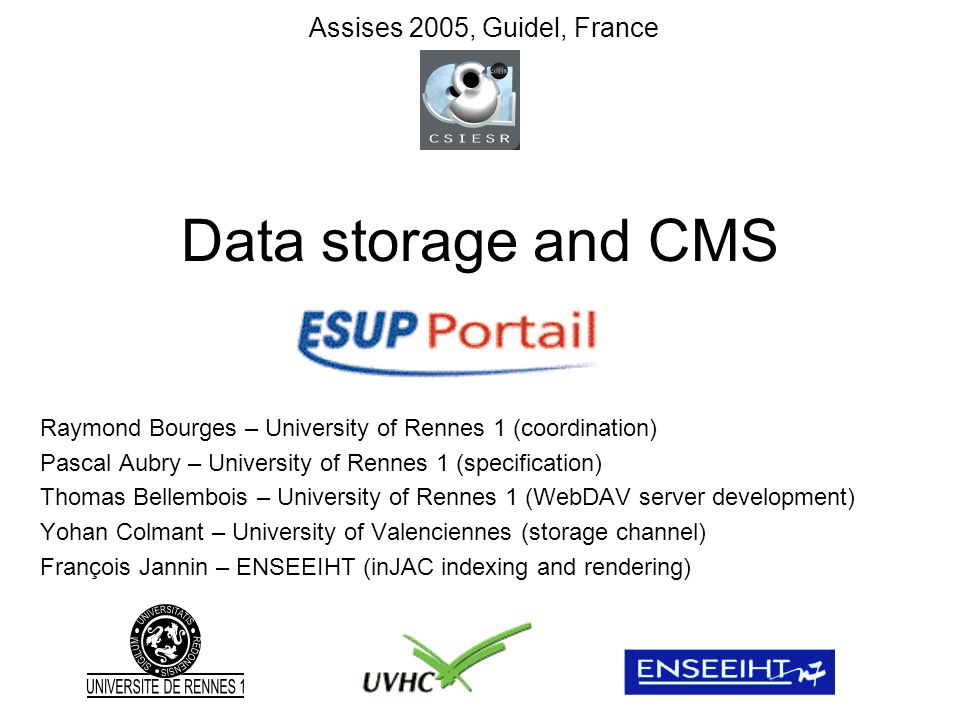 Data storage and CMS Raymond Bourges – University of Rennes 1 (coordination) Pascal Aubry – University of Rennes 1 (specification) Thomas Bellembois – University of Rennes 1 (WebDAV server development) Yohan Colmant – University of Valenciennes (storage channel) François Jannin – ENSEEIHT (inJAC indexing and rendering) Assises 2005, Guidel, France