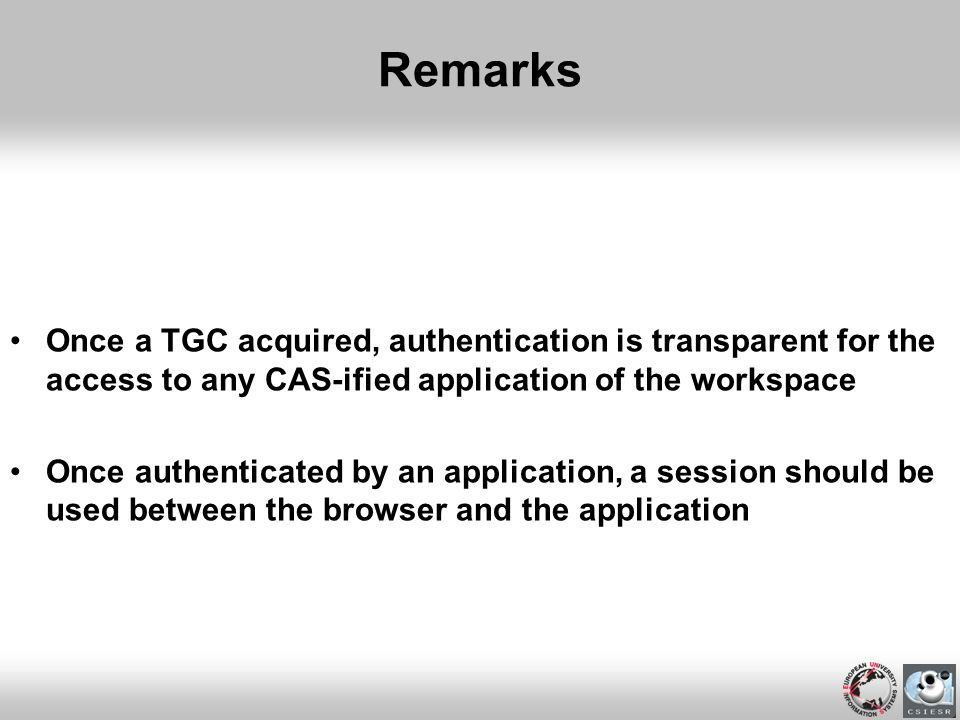 Remarks Once a TGC acquired, authentication is transparent for the access to any CAS-ified application of the workspace Once authenticated by an appli