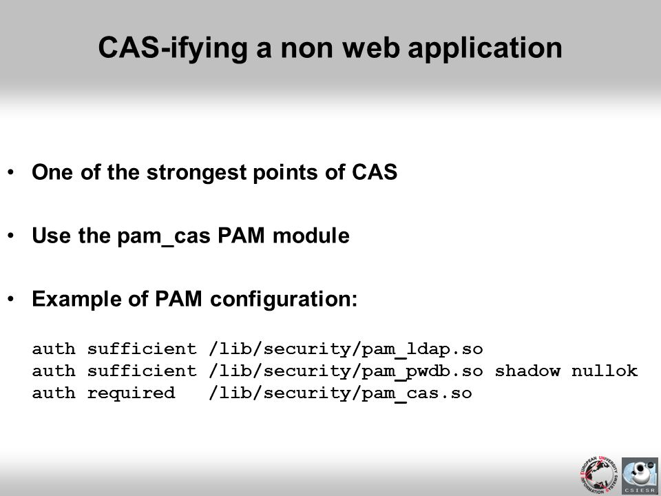 CAS-ifying a non web application One of the strongest points of CAS Use the pam_cas PAM module Example of PAM configuration: auth sufficient /lib/secu