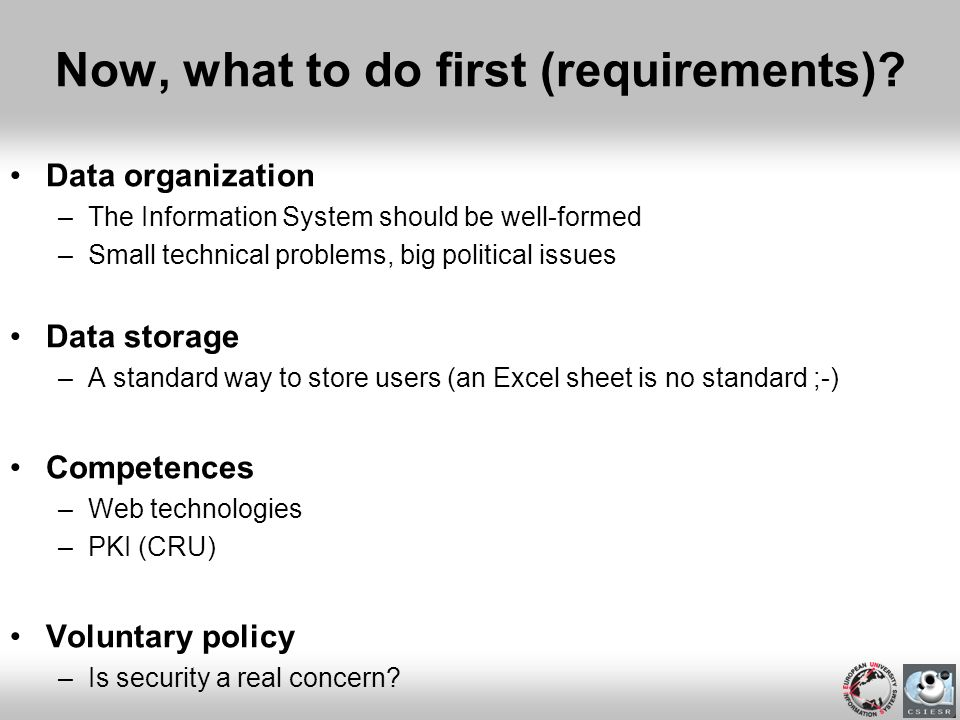 Now, what to do first (requirements)? Data organization –The Information System should be well-formed –Small technical problems, big political issues