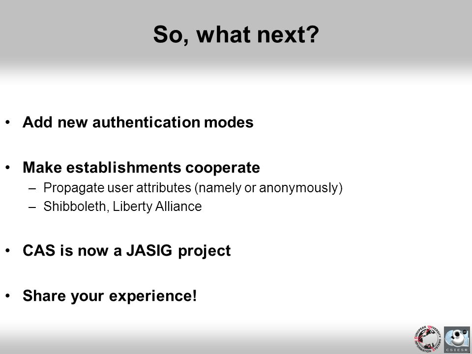 So, what next? Add new authentication modes Make establishments cooperate –Propagate user attributes (namely or anonymously) –Shibboleth, Liberty Alli