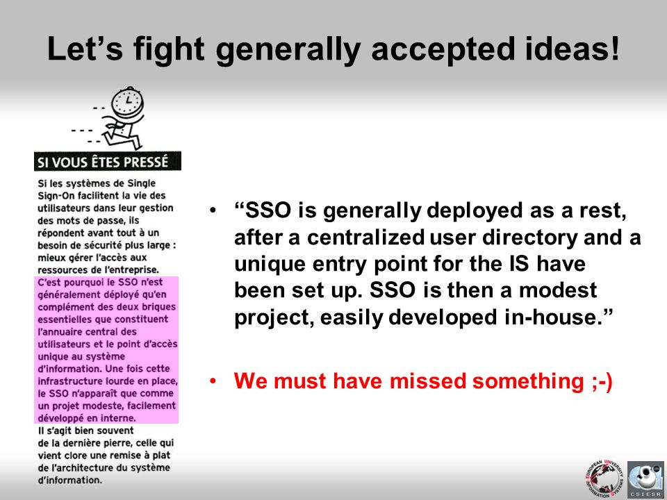 Lets fight generally accepted ideas! SSO is generally deployed as a rest, after a centralized user directory and a unique entry point for the IS have