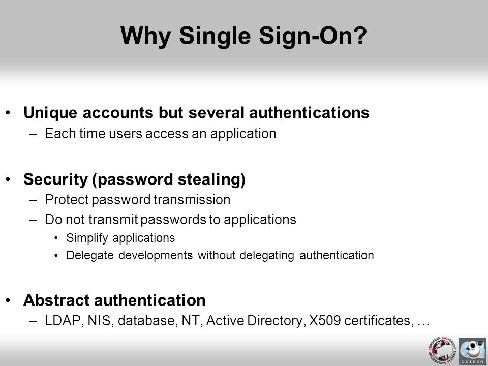 Why Single Sign-On? Unique accounts but several authentications –Each time users access an application Security (password stealing) –Protect password