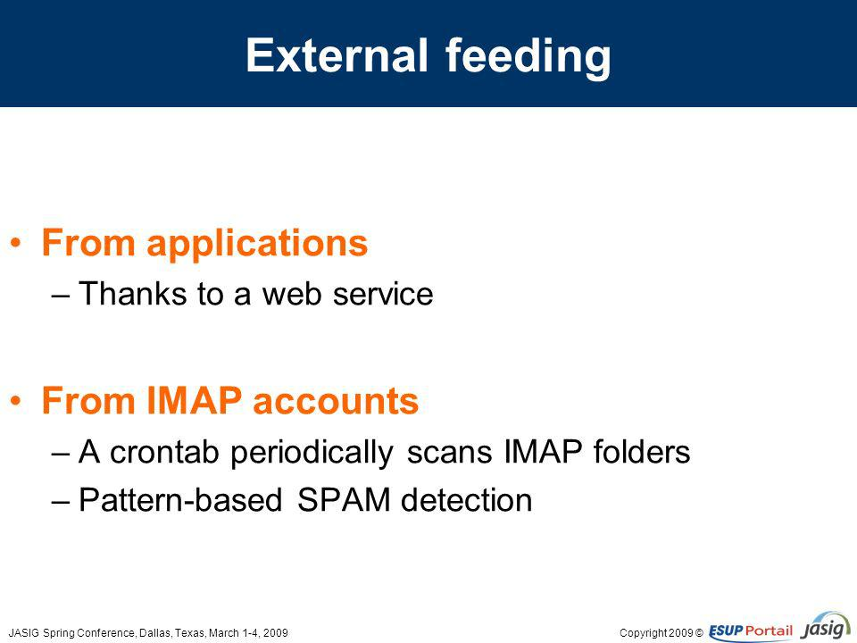 Copyright 2009 ©JASIG Spring Conference, Dallas, Texas, March 1-4, 2009 External feeding From applications –Thanks to a web service From IMAP accounts –A crontab periodically scans IMAP folders –Pattern-based SPAM detection
