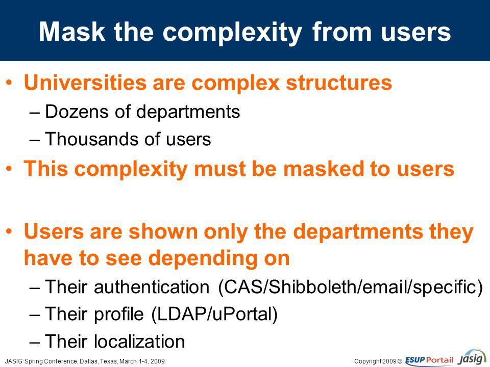 Copyright 2009 ©JASIG Spring Conference, Dallas, Texas, March 1-4, 2009 Mask the complexity from users Universities are complex structures –Dozens of departments –Thousands of users This complexity must be masked to users Users are shown only the departments they have to see depending on –Their authentication (CAS/Shibboleth/email/specific) –Their profile (LDAP/uPortal) –Their localization