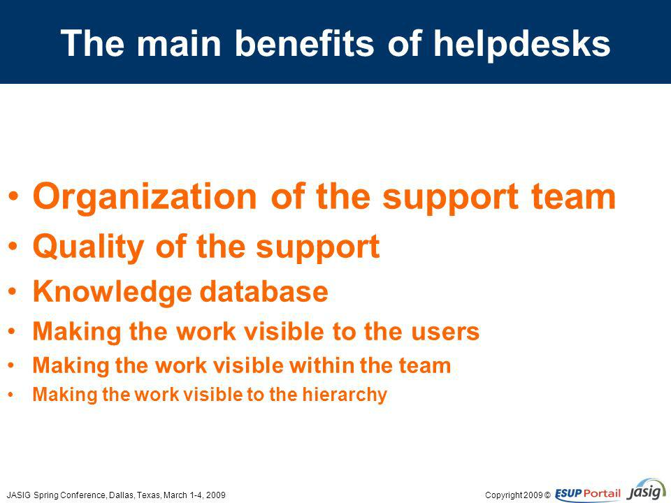 Copyright 2009 ©JASIG Spring Conference, Dallas, Texas, March 1-4, 2009 The main benefits of helpdesks Organization of the support team Quality of the support Knowledge database Making the work visible to the users Making the work visible within the team Making the work visible to the hierarchy