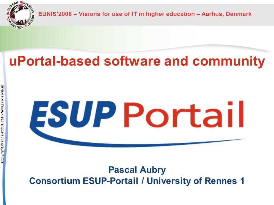 EUNIS2008 – Visions for use of IT in higher education – Aarhus, Denmark The ESUP-Portail project Copyright © 2002-2008 ESUP-Portail consortium The architecture Information System Central Authentication Service portal students and staff services from the administrators point of view, Information System-centered from the users point of view, user-centered