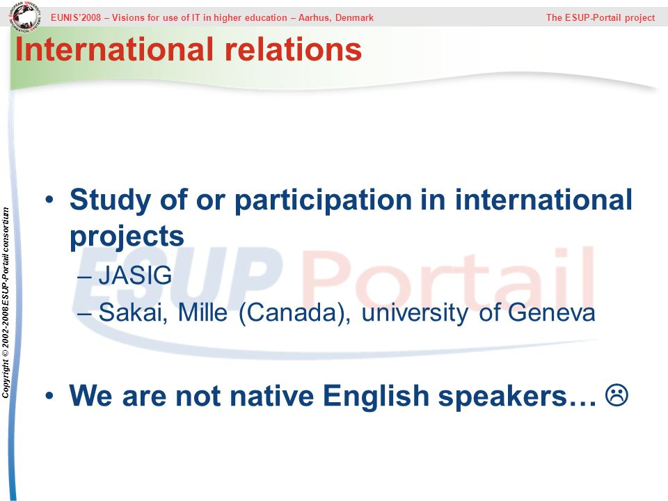 EUNIS2008 – Visions for use of IT in higher education – Aarhus, Denmark The ESUP-Portail project Copyright © ESUP-Portail consortium International relations Study of or participation in international projects –JASIG –Sakai, Mille (Canada), university of Geneva We are not native English speakers…