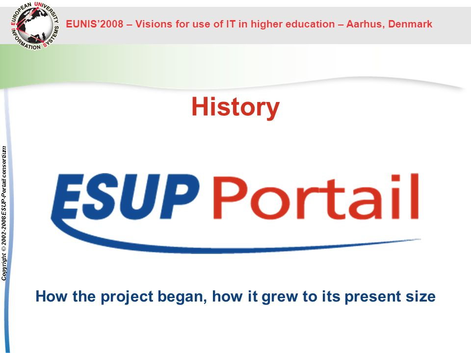 EUNIS2008 – Visions for use of IT in higher education – Aarhus, Denmark The ESUP-Portail project Copyright © 2002-2008 ESUP-Portail consortium Training 20 training programs already organized to –bring teams up to standard XML, XSLT, Java, … –show local administrators how to deploy uPortal (-esup), CAS, some applications (helpdesk, …) –show developers how to write applications uPortal channels, then portlets –Esup-commons