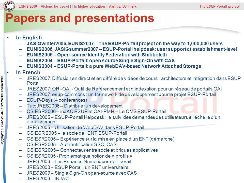 EUNIS2008 – Visions for use of IT in higher education – Aarhus, Denmark The ESUP-Portail project Copyright © 2002-2008 ESUP-Portail consortium Papers and presentations In English –JASIGwinter2006, EUNIS2007 – The ESUP-Portail project on the way to 1,000,000 users –EUNIS2006, JASIGsummer2007 – ESUP-Portail helpdesk: user support at establishment-level –EUNIS2006 – Open-source Identity Federation with Shibboleth –EUNIS2004 – ESUP-Portail: open source Single Sign-On with CAS –EUNIS2004 – ESUP-Portail: a pure WebDAV-based Network Attached Storage In French –JRES2007: Diffusion en direct et en différé de vidéos de cours : architecture et intégration dans ESUP Portail –JRES2007: ORI-OAI - Outil de Référencement et d indexation pour un réseau de portails OAI –JRES2007: esup-commons : un framework de développement pour le projet ESUP-Portail –ESUP-Days (4 conferences) –TutoJRES2006 – Distribuer un developement –CSIESR2006 – inJAC ESUP et OAI-PMH – Le CMS ESUP-Portail –JRES2005 – ESUP-Portail Helpdesk : le suivi des demandes des utilisateurs à l échelle d un établissement –JRES2005 – Utilisation de WebDAV dans ESUP-Portail –CSIESR 2005 – le socle de lENT ESUP-Portail –CSIESR2005 – Expérience sur la mise en place d un ENT (démarche) –CSIESR2005 – Authentification SSO, CAS –CSIESR2005 – Connecteur entre socle et briques applicatives –CSIESR2005 - Problématique notion de « profils » –JRES2003 – Les Espaces Numériques de Travail –JRES2003 – ESUP Portail, un ENT universitaire –JRES2003 – Single Sign-On open-source avec CAS –JRES2003 – INJAC