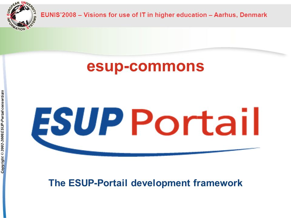 EUNIS2008 – Visions for use of IT in higher education – Aarhus, Denmark Copyright © 2002-2008 ESUP-Portail consortium esup-commons The ESUP-Portail de