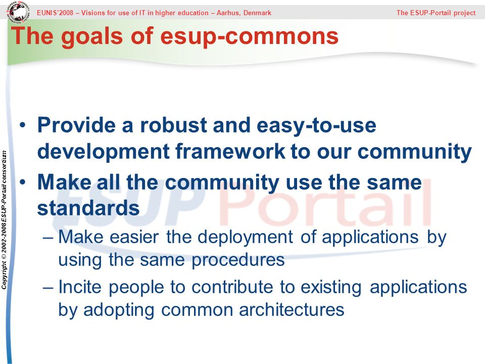 EUNIS2008 – Visions for use of IT in higher education – Aarhus, Denmark The ESUP-Portail project Copyright © ESUP-Portail consortium The goals of esup-commons Provide a robust and easy-to-use development framework to our community Make all the community use the same standards –Make easier the deployment of applications by using the same procedures –Incite people to contribute to existing applications by adopting common architectures