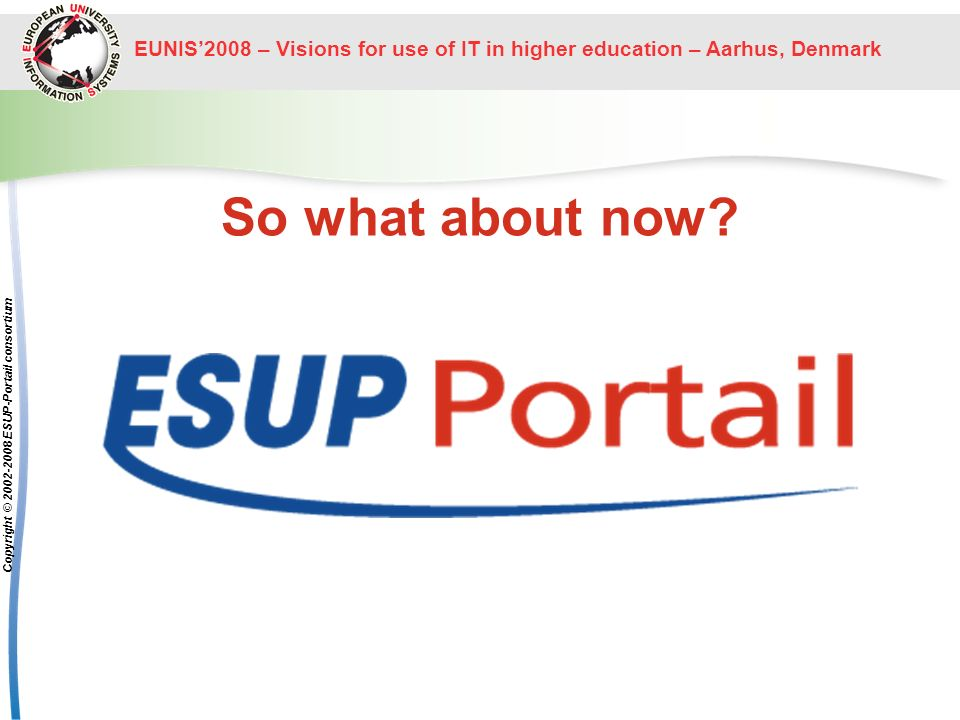 EUNIS2008 – Visions for use of IT in higher education – Aarhus, Denmark Copyright © 2002-2008 ESUP-Portail consortium So what about now