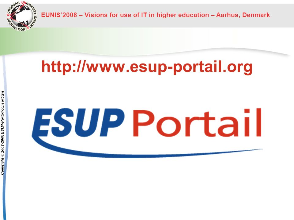 EUNIS2008 – Visions for use of IT in higher education – Aarhus, Denmark Copyright © 2002-2008 ESUP-Portail consortium http://www.esup-portail.org