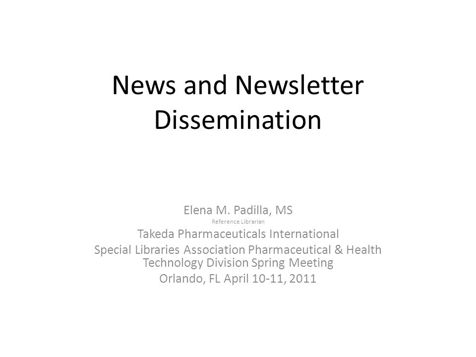 News and Newsletter Dissemination Elena M. Padilla, MS Reference Librarian Takeda Pharmaceuticals International Special Libraries Association Pharmace