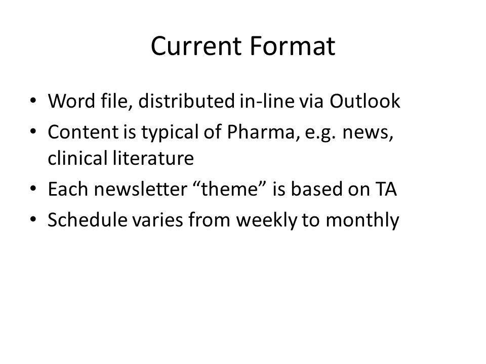 Current Format Word file, distributed in-line via Outlook Content is typical of Pharma, e.g. news, clinical literature Each newsletter theme is based