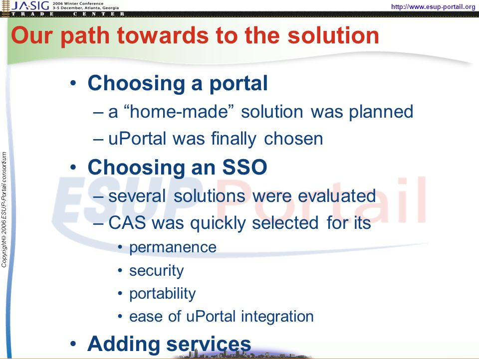 http://www.esup-portail.org Copyright © 2006 ESUP-Portail consortium Our path towards to the solution Choosing a portal –a home-made solution was planned –uPortal was finally chosen Choosing an SSO –several solutions were evaluated –CAS was quickly selected for its permanence security portability ease of uPortal integration Adding services