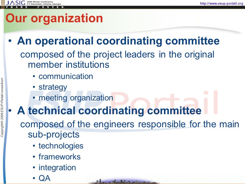 http://www.esup-portail.org Copyright © 2006 ESUP-Portail consortium Our organization An operational coordinating committee composed of the project leaders in the original member institutions communication strategy meeting organization A technical coordinating committee composed of the engineers responsible for the main sub-projects technologies frameworks integration QA