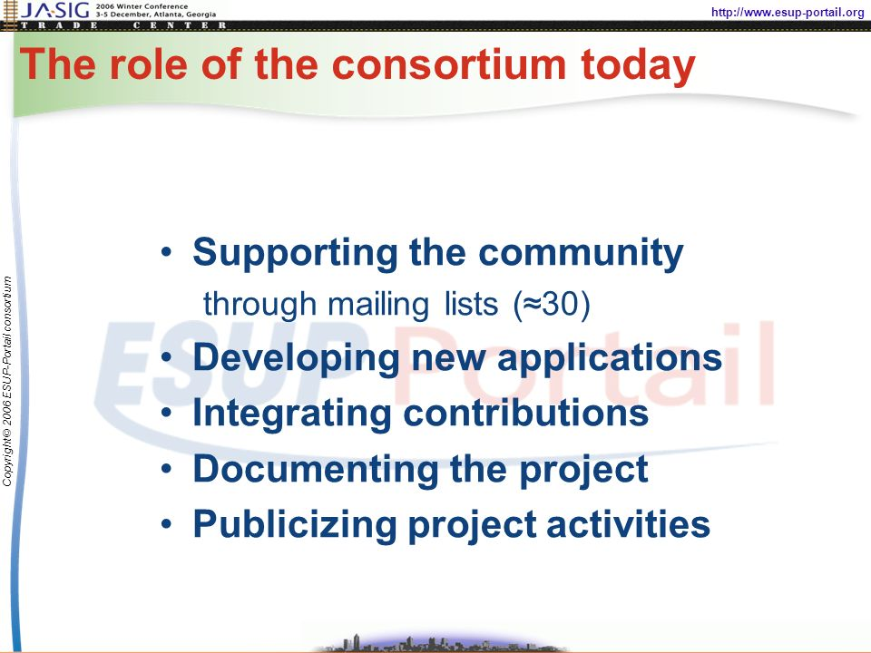 http://www.esup-portail.org Copyright © 2006 ESUP-Portail consortium The role of the consortium today Supporting the community through mailing lists (30) Developing new applications Integrating contributions Documenting the project Publicizing project activities