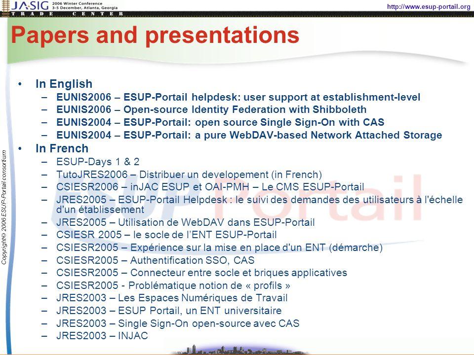 http://www.esup-portail.org Copyright © 2006 ESUP-Portail consortium Papers and presentations In English –EUNIS2006 – ESUP-Portail helpdesk: user support at establishment-level –EUNIS2006 – Open-source Identity Federation with Shibboleth –EUNIS2004 – ESUP-Portail: open source Single Sign-On with CAS –EUNIS2004 – ESUP-Portail: a pure WebDAV-based Network Attached Storage In French –ESUP-Days 1 & 2 –TutoJRES2006 – Distribuer un developement (in French) –CSIESR2006 – inJAC ESUP et OAI-PMH – Le CMS ESUP-Portail –JRES2005 – ESUP-Portail Helpdesk : le suivi des demandes des utilisateurs à l échelle d un établissement –JRES2005 – Utilisation de WebDAV dans ESUP-Portail –CSIESR 2005 – le socle de lENT ESUP-Portail –CSIESR2005 – Expérience sur la mise en place d un ENT (démarche) –CSIESR2005 – Authentification SSO, CAS –CSIESR2005 – Connecteur entre socle et briques applicatives –CSIESR2005 - Problématique notion de « profils » –JRES2003 – Les Espaces Numériques de Travail –JRES2003 – ESUP Portail, un ENT universitaire –JRES2003 – Single Sign-On open-source avec CAS –JRES2003 – INJAC