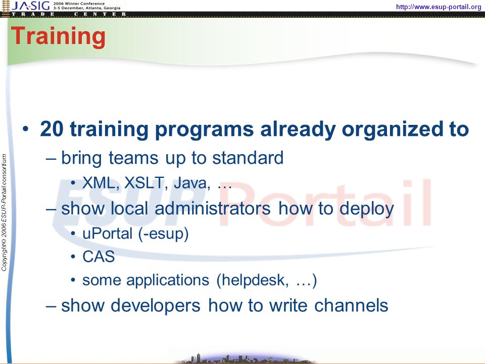 http://www.esup-portail.org Copyright © 2006 ESUP-Portail consortium Training 20 training programs already organized to –bring teams up to standard XML, XSLT, Java, … –show local administrators how to deploy uPortal (-esup) CAS some applications (helpdesk, …) –show developers how to write channels
