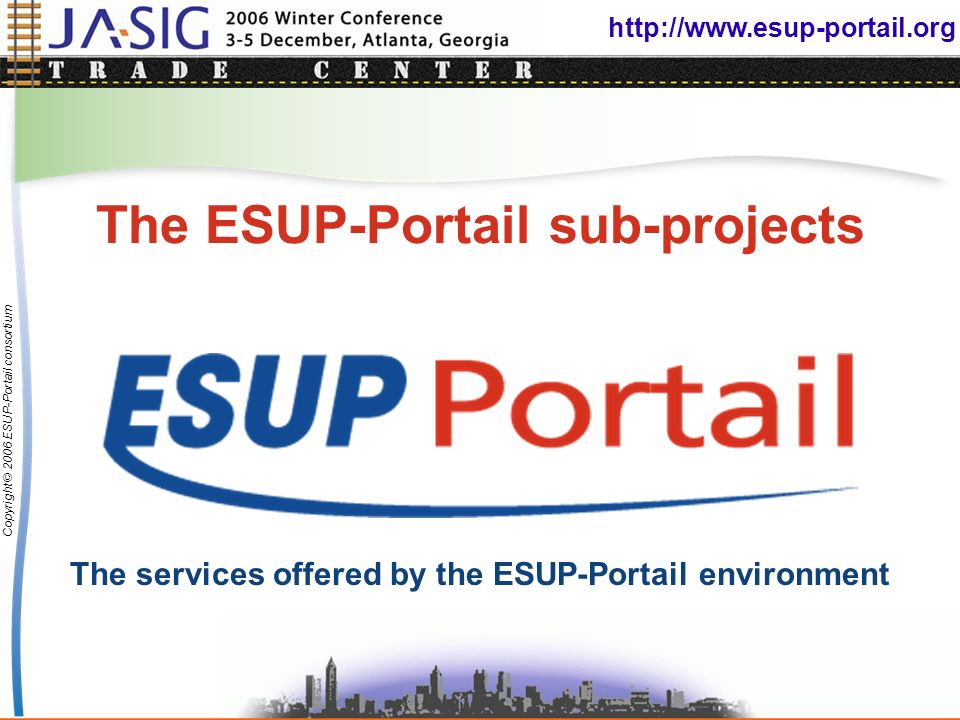 http://www.esup-portail.org Copyright © 2006 ESUP-Portail consortium The ESUP-Portail sub-projects The services offered by the ESUP-Portail environment