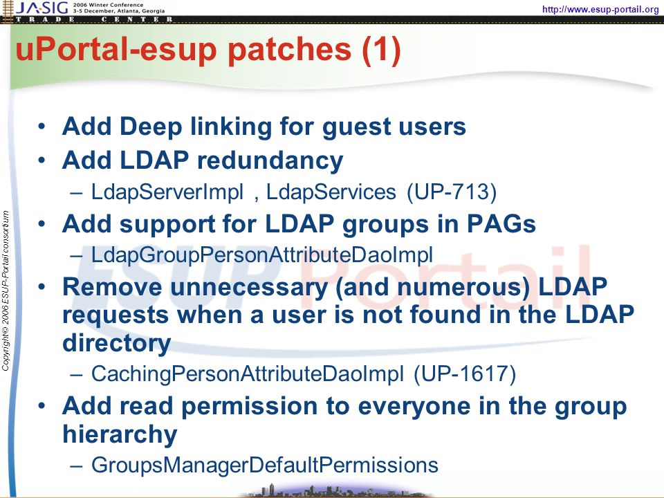 http://www.esup-portail.org Copyright © 2006 ESUP-Portail consortium uPortal-esup patches (1) Add Deep linking for guest users Add LDAP redundancy –LdapServerImpl, LdapServices (UP-713) Add support for LDAP groups in PAGs –LdapGroupPersonAttributeDaoImpl Remove unnecessary (and numerous) LDAP requests when a user is not found in the LDAP directory –CachingPersonAttributeDaoImpl (UP-1617) Add read permission to everyone in the group hierarchy –GroupsManagerDefaultPermissions