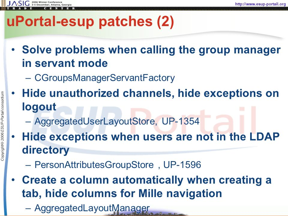 http://www.esup-portail.org Copyright © 2006 ESUP-Portail consortium uPortal-esup patches (2) Solve problems when calling the group manager in servant mode –CGroupsManagerServantFactory Hide unauthorized channels, hide exceptions on logout –AggregatedUserLayoutStore, UP-1354 Hide exceptions when users are not in the LDAP directory –PersonAttributesGroupStore, UP-1596 Create a column automatically when creating a tab, hide columns for Mille navigation –AggregatedLayoutManager