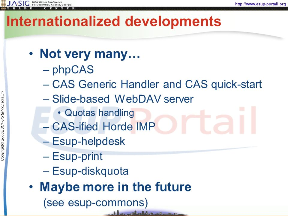 http://www.esup-portail.org Copyright © 2006 ESUP-Portail consortium Internationalized developments Not very many… –phpCAS –CAS Generic Handler and CAS quick-start –Slide-based WebDAV server Quotas handling –CAS-ified Horde IMP –Esup-helpdesk –Esup-print –Esup-diskquota Maybe more in the future (see esup-commons)