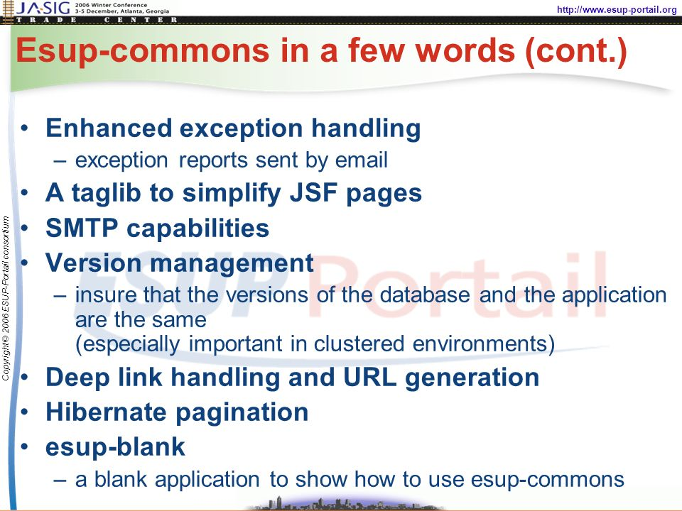 http://www.esup-portail.org Copyright © 2006 ESUP-Portail consortium Esup-commons in a few words (cont.) Enhanced exception handling –exception reports sent by email A taglib to simplify JSF pages SMTP capabilities Version management –insure that the versions of the database and the application are the same (especially important in clustered environments) Deep link handling and URL generation Hibernate pagination esup-blank –a blank application to show how to use esup-commons