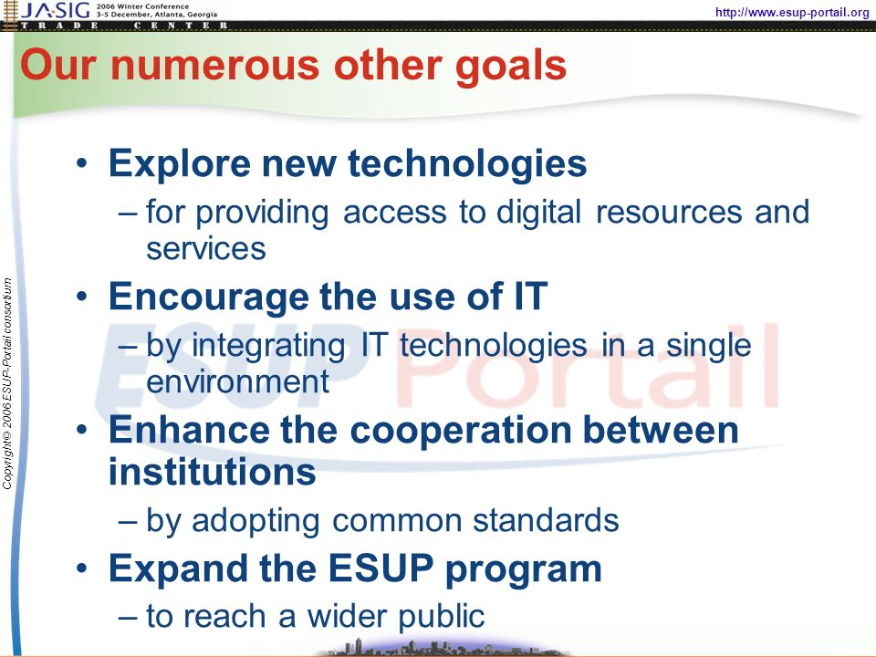 http://www.esup-portail.org Copyright © 2006 ESUP-Portail consortium Our numerous other goals Explore new technologies –for providing access to digital resources and services Encourage the use of IT –by integrating IT technologies in a single environment Enhance the cooperation between institutions –by adopting common standards Expand the ESUP program –to reach a wider public