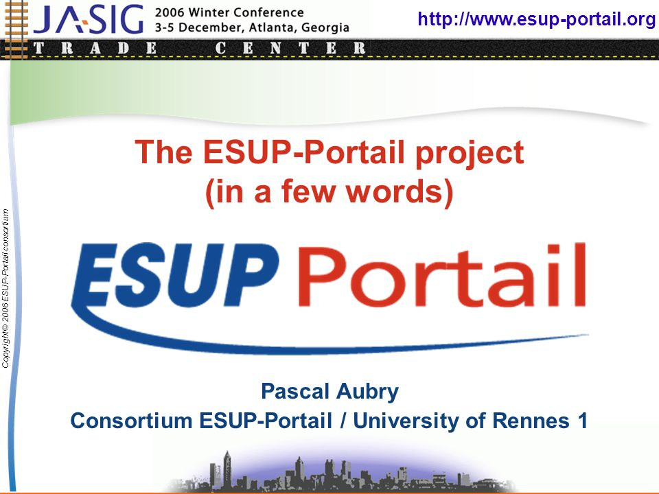http://www.esup-portail.org Copyright © 2006 ESUP-Portail consortium The ESUP-Portail project (in a few words) Pascal Aubry Consortium ESUP-Portail / University of Rennes 1