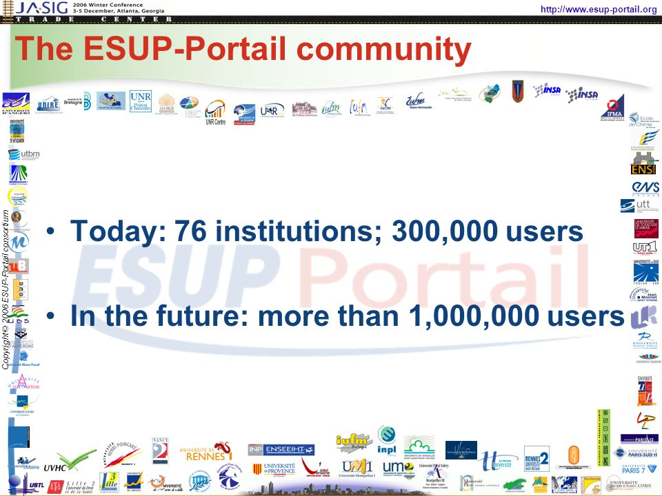 http://www.esup-portail.org Copyright © 2006 ESUP-Portail consortium The ESUP-Portail community Today: 76 institutions; 300,000 users In the future: more than 1,000,000 users